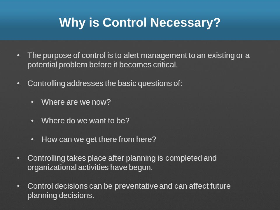 Why is Control Necessary? The purpose of control is to alert management to an existing or a potential problem before it becomes critical. Controlling