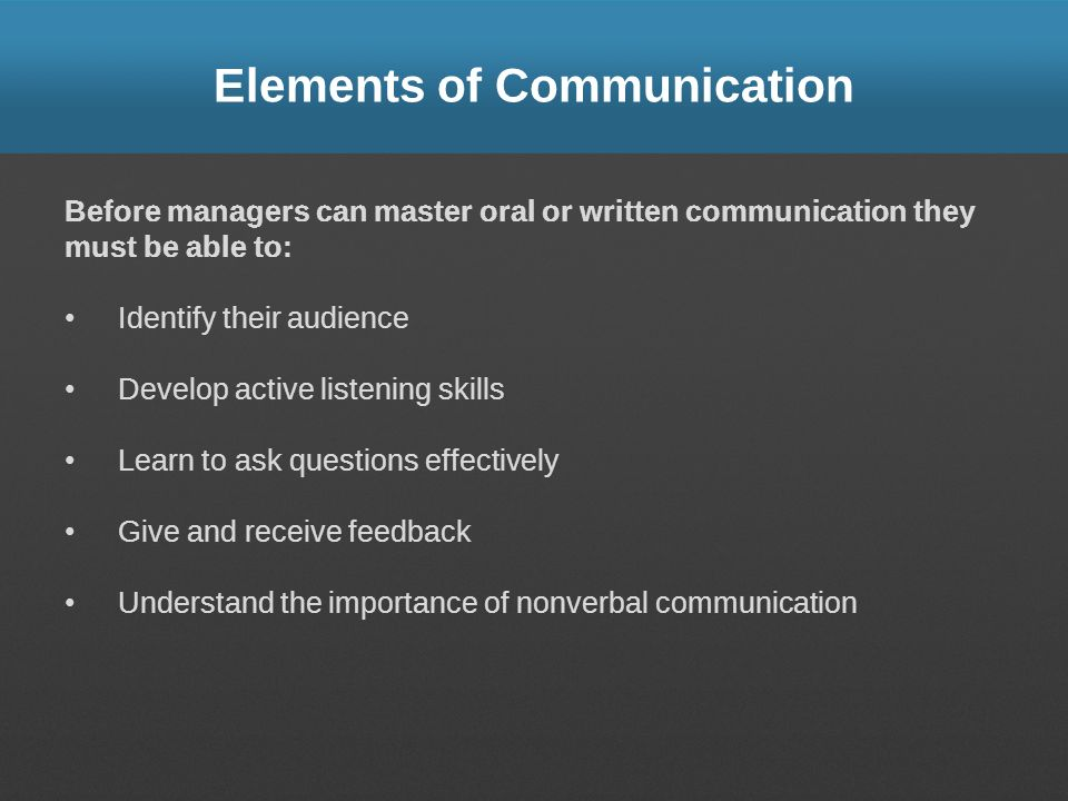 Elements of Communication Before managers can master oral or written communication they must be able to: Identify their audience Develop active listen