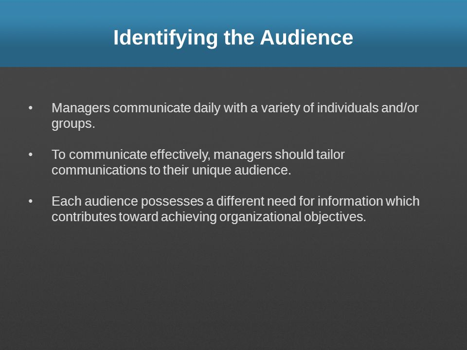 Identifying the Audience Managers communicate daily with a variety of individuals and/or groups. To communicate effectively, managers should tailor co