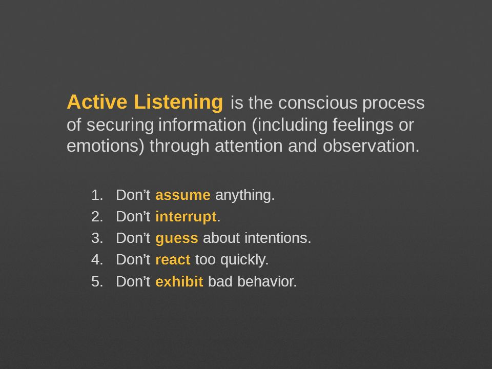 Active Listening is the conscious process of securing information (including feelings or emotions) through attention and observation. 1.Dont assume an