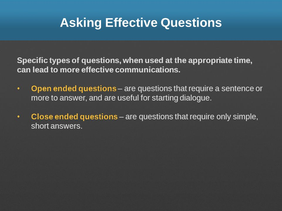 Asking Effective Questions Specific types of questions, when used at the appropriate time, can lead to more effective communications. Open ended quest
