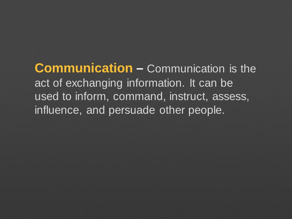 Communication – Communication is the act of exchanging information. It can be used to inform, command, instruct, assess, influence, and persuade other
