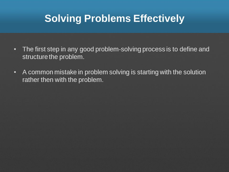Solving Problems Effectively The first step in any good problem-solving process is to define and structure the problem. A common mistake in problem so