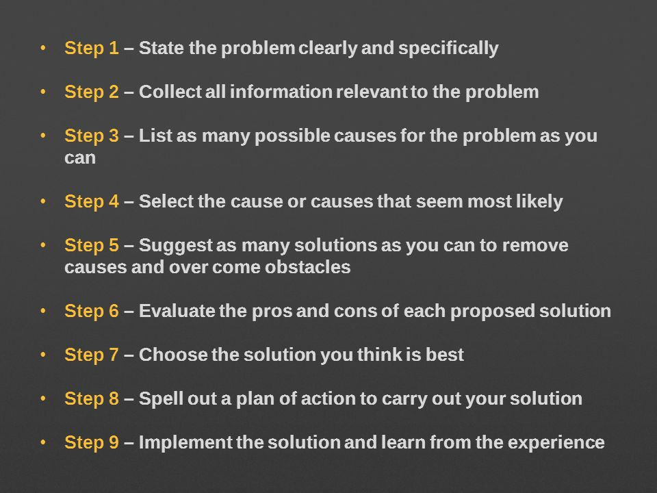 Step 1 – State the problem clearly and specifically Step 2 – Collect all information relevant to the problem Step 3 – List as many possible causes for