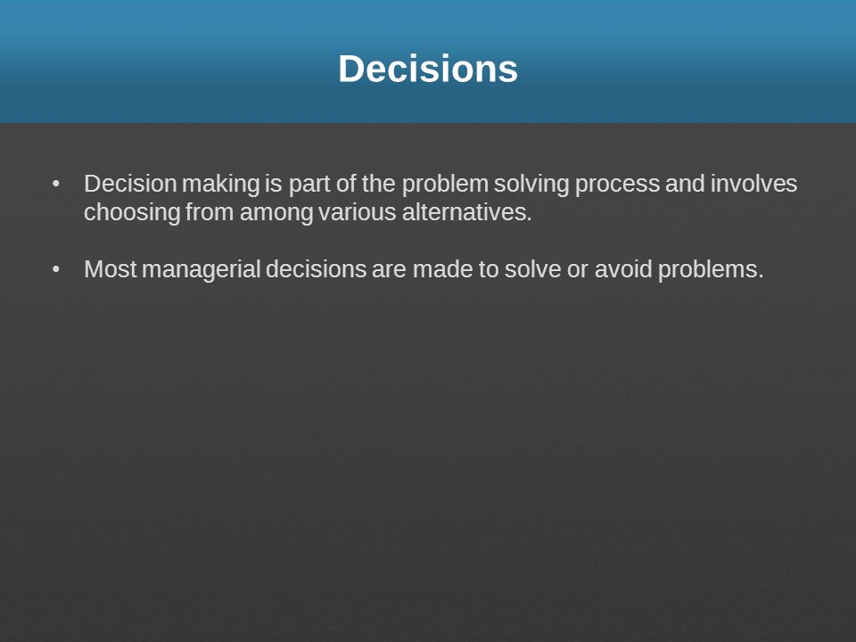 Decisions Decision making is part of the problem solving process and involves choosing from among various alternatives. Most managerial decisions are