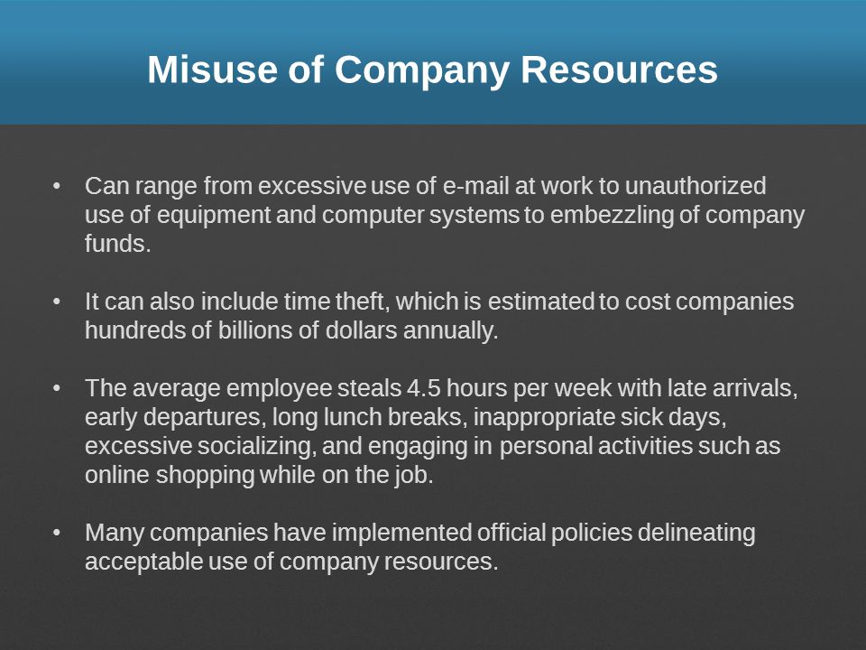 Misuse of Company Resources Can range from excessive use of e-mail at work to unauthorized use of equipment and computer systems to embezzling of company funds.