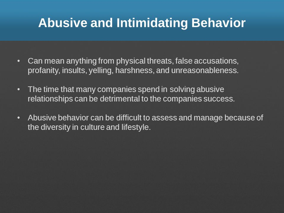 Abusive and Intimidating Behavior Can mean anything from physical threats, false accusations, profanity, insults, yelling, harshness, and unreasonableness.