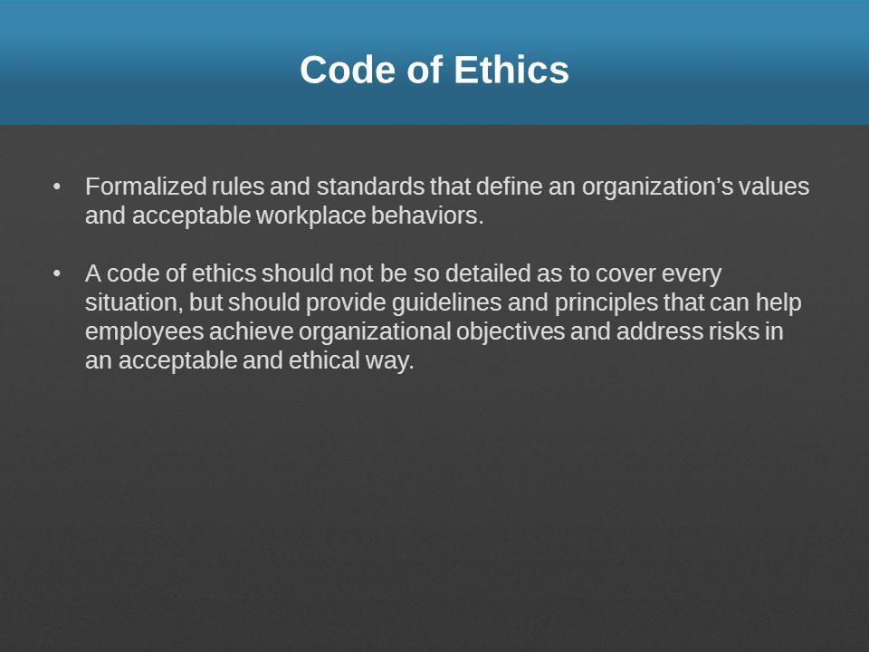 Code of Ethics Formalized rules and standards that define an organizations values and acceptable workplace behaviors. A code of ethics should not be s