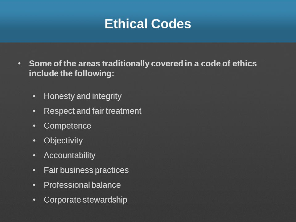 Ethical Codes Some of the areas traditionally covered in a code of ethics include the following: Honesty and integrity Respect and fair treatment Competence Objectivity Accountability Fair business practices Professional balance Corporate stewardship