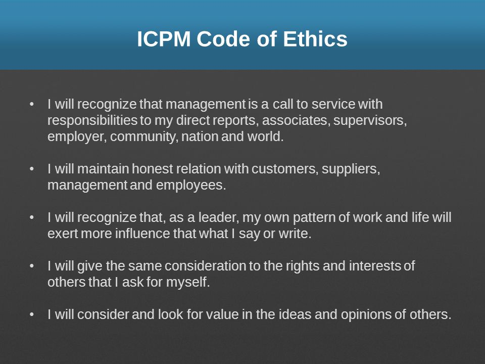 ICPM Code of Ethics I will recognize that management is a call to service with responsibilities to my direct reports, associates, supervisors, employe