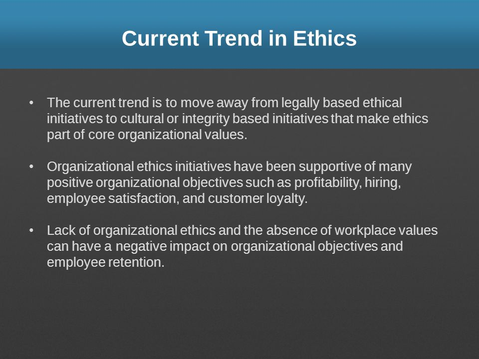Current Trend in Ethics The current trend is to move away from legally based ethical initiatives to cultural or integrity based initiatives that make ethics part of core organizational values.