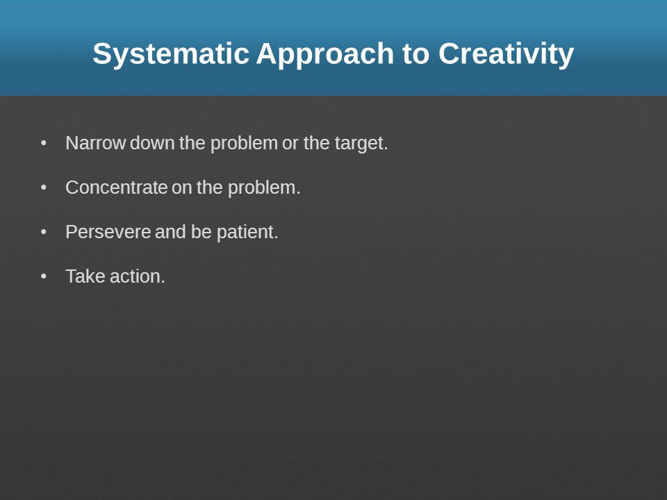 Systematic Approach to Creativity Narrow down the problem or the target.