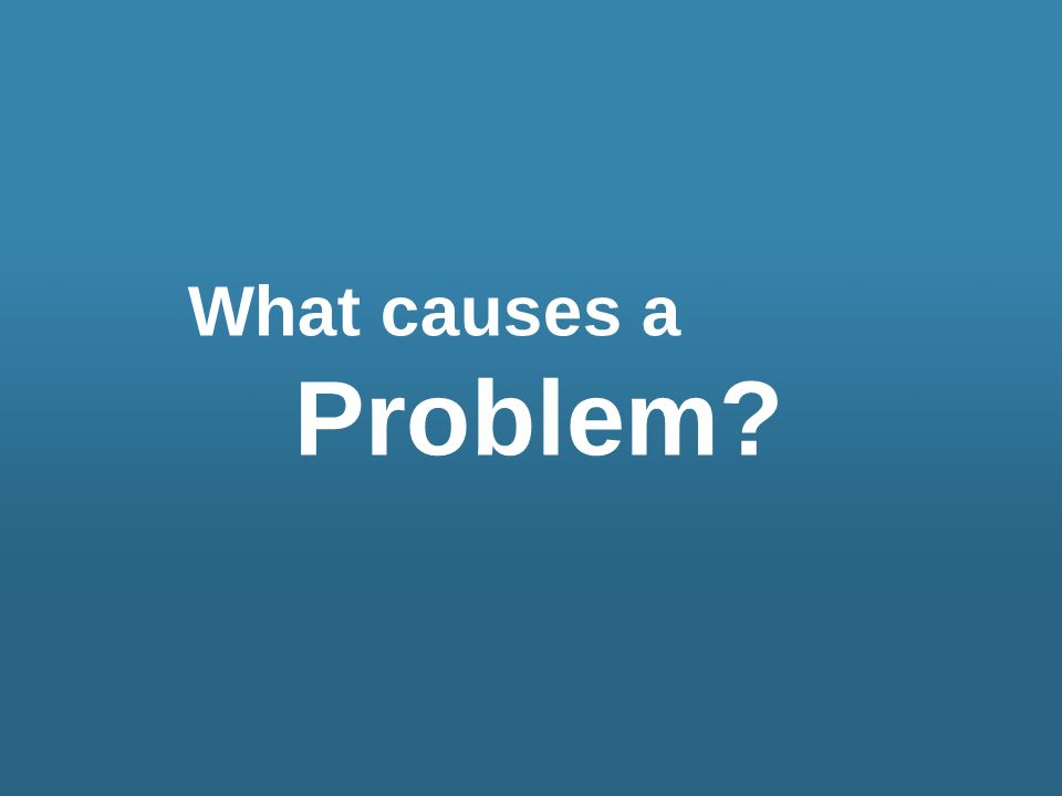 What causes a Problem?
