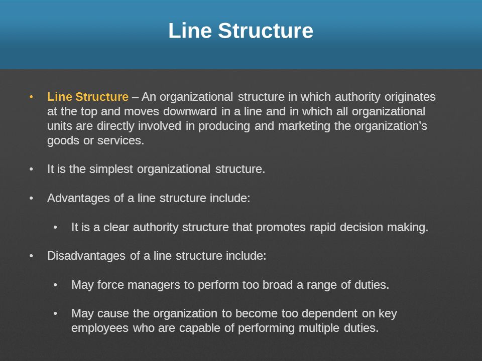 Line Structure Line Structure – An organizational structure in which authority originates at the top and moves downward in a line and in which all org