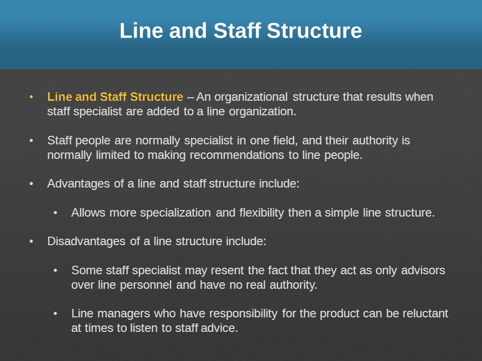 Line and Staff Structure Line and Staff Structure – An organizational structure that results when staff specialist are added to a line organization. S