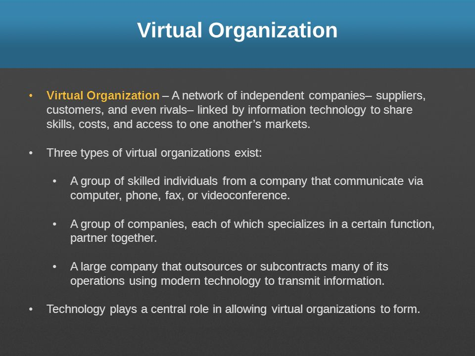 Virtual Organization Virtual Organization – A network of independent companies– suppliers, customers, and even rivals– linked by information technolog