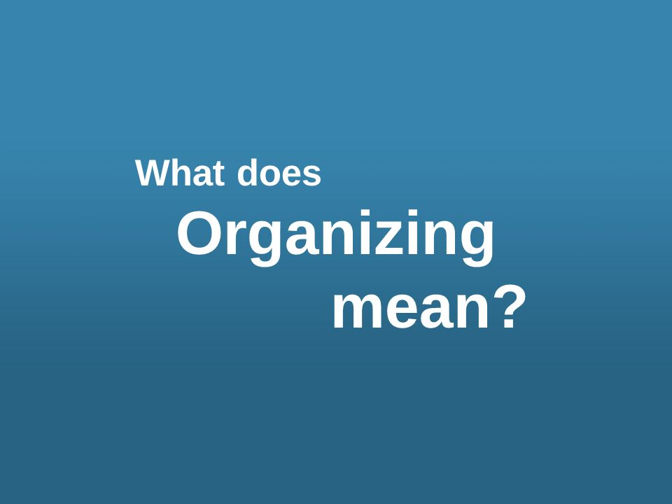 What does Organizing mean?