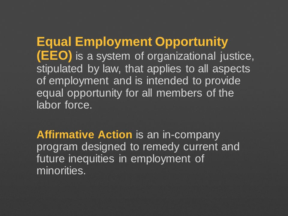 Equal Employment Opportunity (EEO) is a system of organizational justice, stipulated by law, that applies to all aspects of employment and is intended