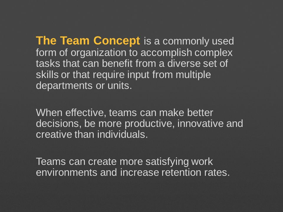 The Team Concept is a commonly used form of organization to accomplish complex tasks that can benefit from a diverse set of skills or that require inp