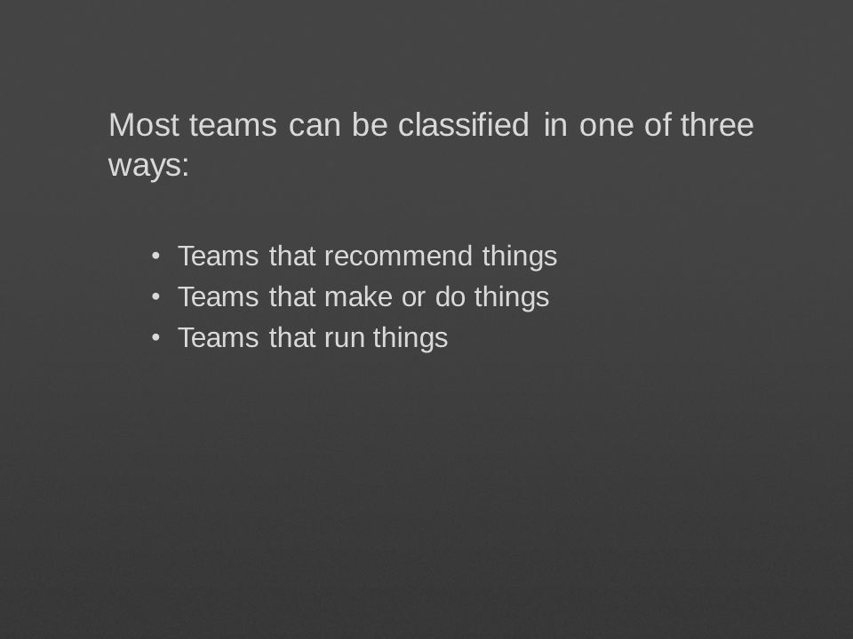 Most teams can be classified in one of three ways: Teams that recommend things Teams that make or do things Teams that run things