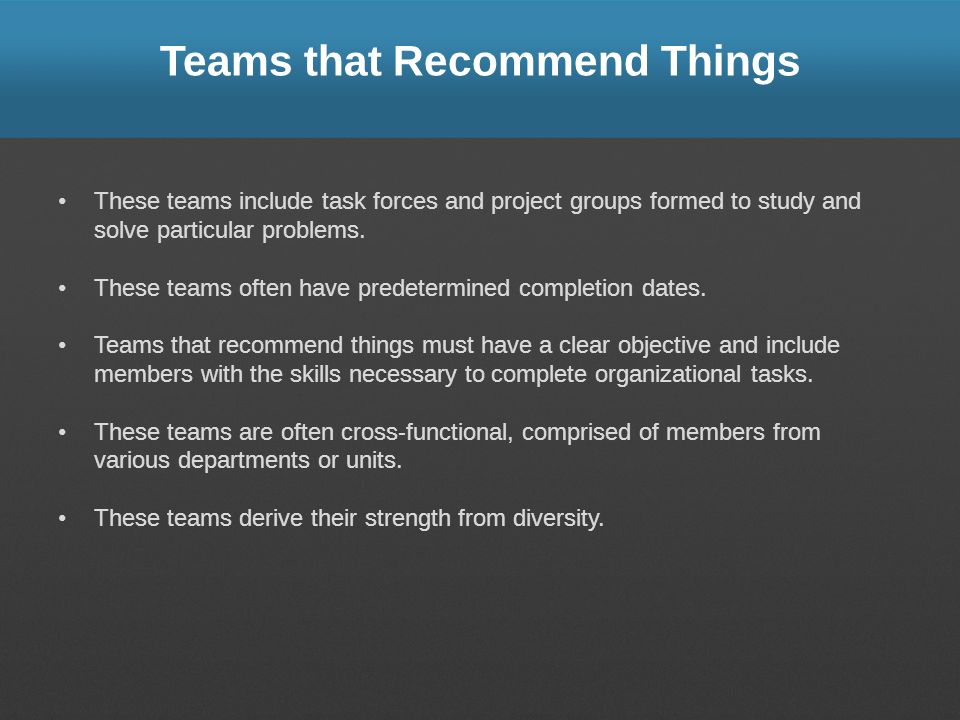 Teams that Recommend Things These teams include task forces and project groups formed to study and solve particular problems. These teams often have p