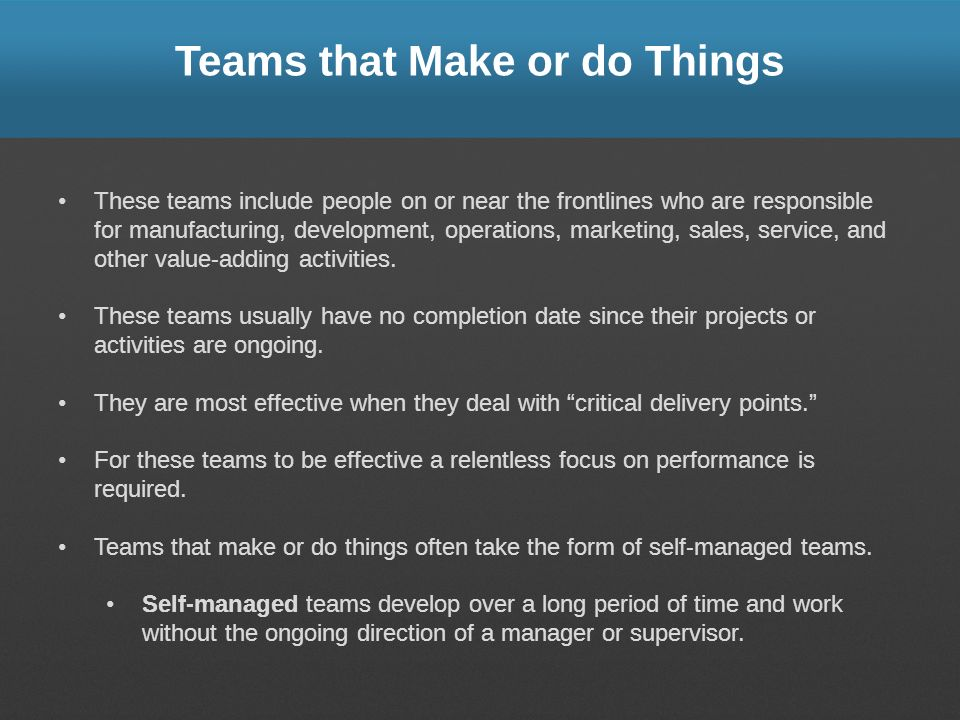 Teams that Make or do Things These teams include people on or near the frontlines who are responsible for manufacturing, development, operations, mark