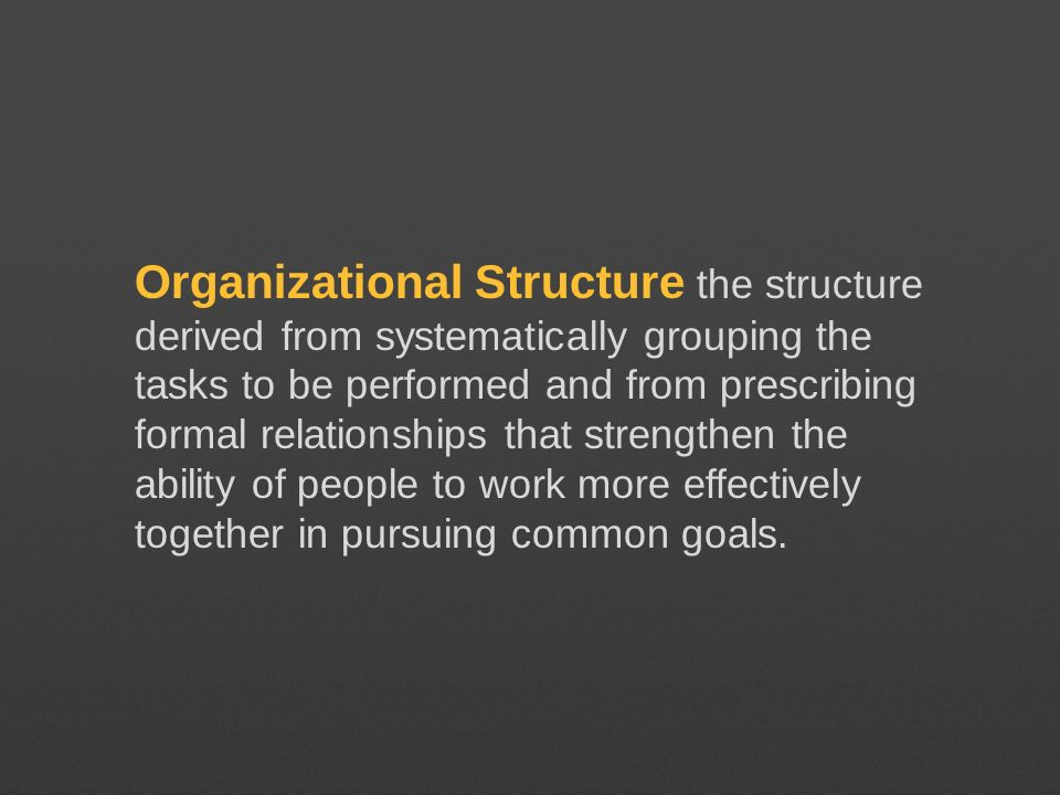 Organizational Structure the structure derived from systematically grouping the tasks to be performed and from prescribing formal relationships that s