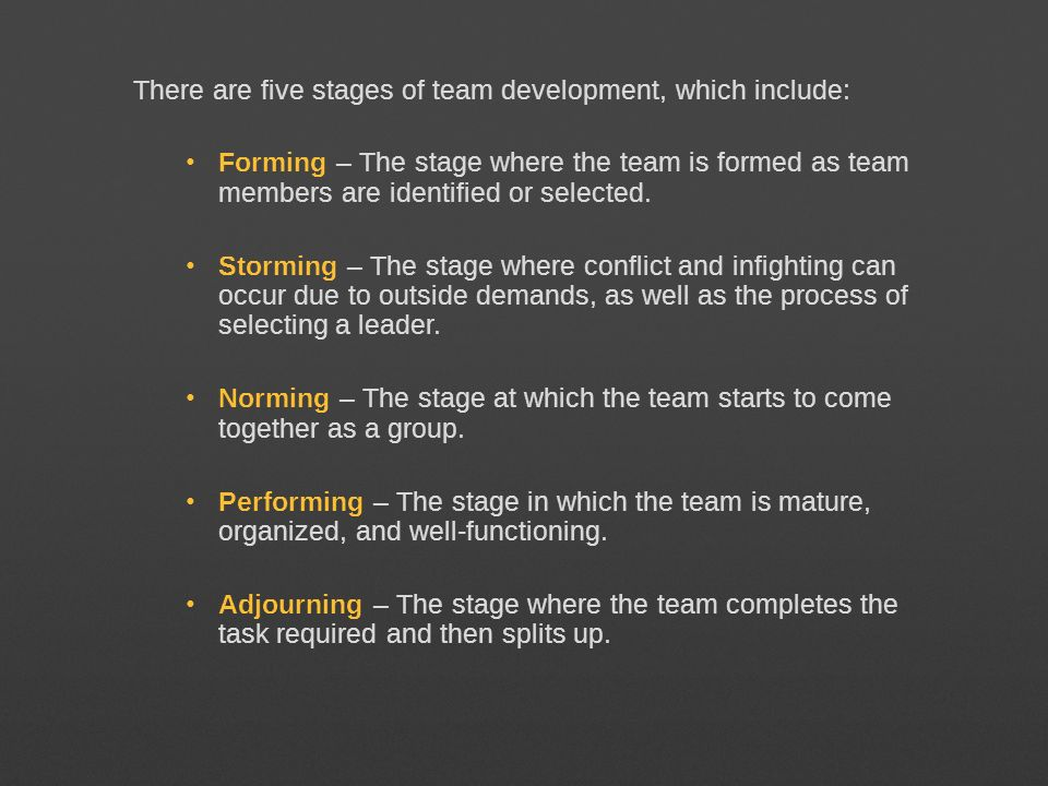 There are five stages of team development, which include: Forming – The stage where the team is formed as team members are identified or selected. Sto
