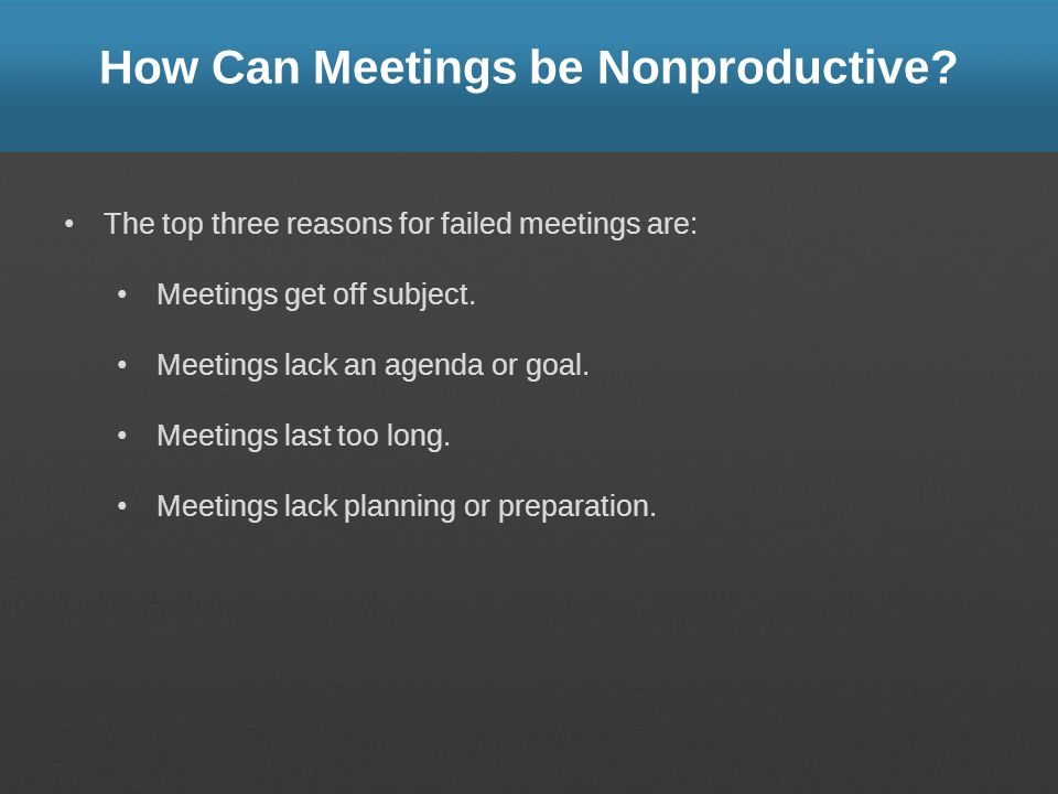 How Can Meetings be Nonproductive? The top three reasons for failed meetings are: Meetings get off subject. Meetings lack an agenda or goal. Meetings