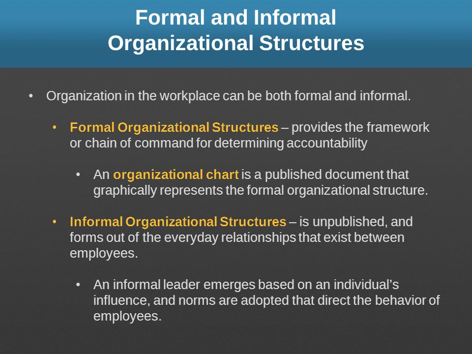 Formal and Informal Organizational Structures Organization in the workplace can be both formal and informal. Formal Organizational Structures – provid