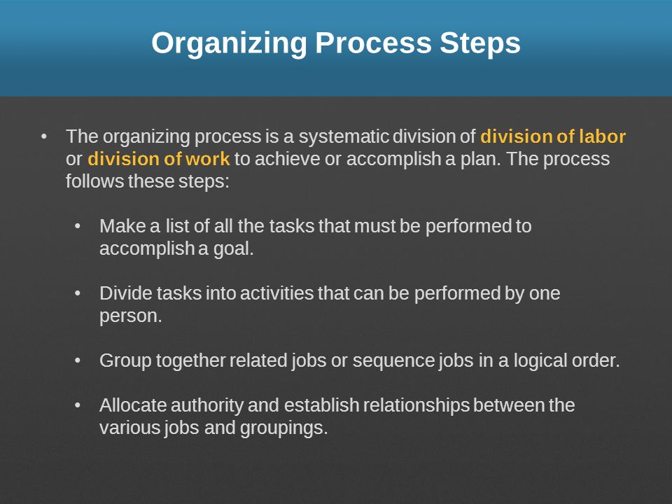 Organizing Process Steps The organizing process is a systematic division of division of labor or division of work to achieve or accomplish a plan. The
