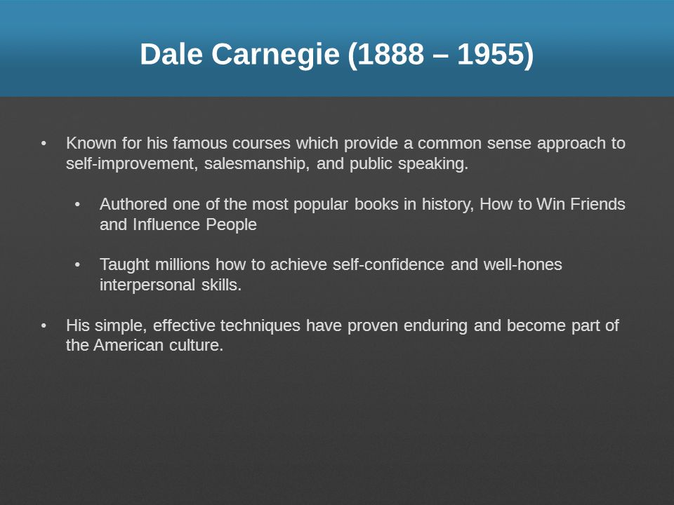 Dale Carnegie (1888 – 1955) Known for his famous courses which provide a common sense approach to self-improvement, salesmanship, and public speaking.