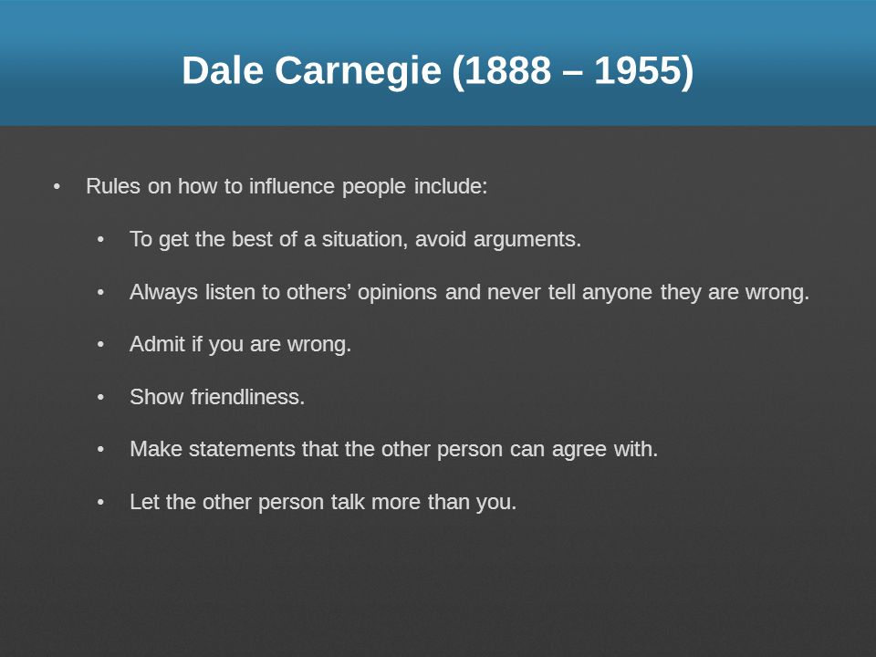 Dale Carnegie (1888 – 1955) Rules on how to influence people include: To get the best of a situation, avoid arguments. Always listen to others opinion
