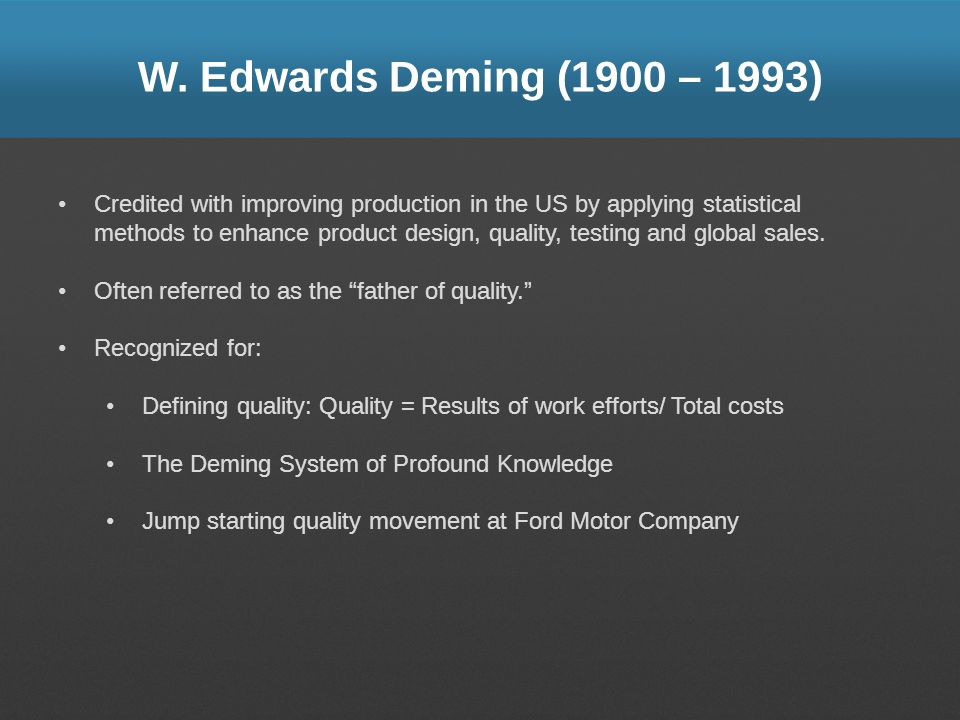 W. Edwards Deming (1900 – 1993) Credited with improving production in the US by applying statistical methods to enhance product design, quality, testi