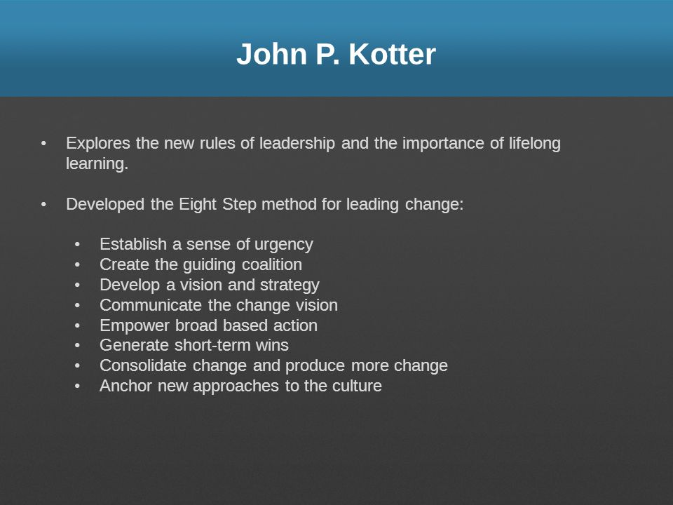 John P. Kotter Explores the new rules of leadership and the importance of lifelong learning. Developed the Eight Step method for leading change: Estab
