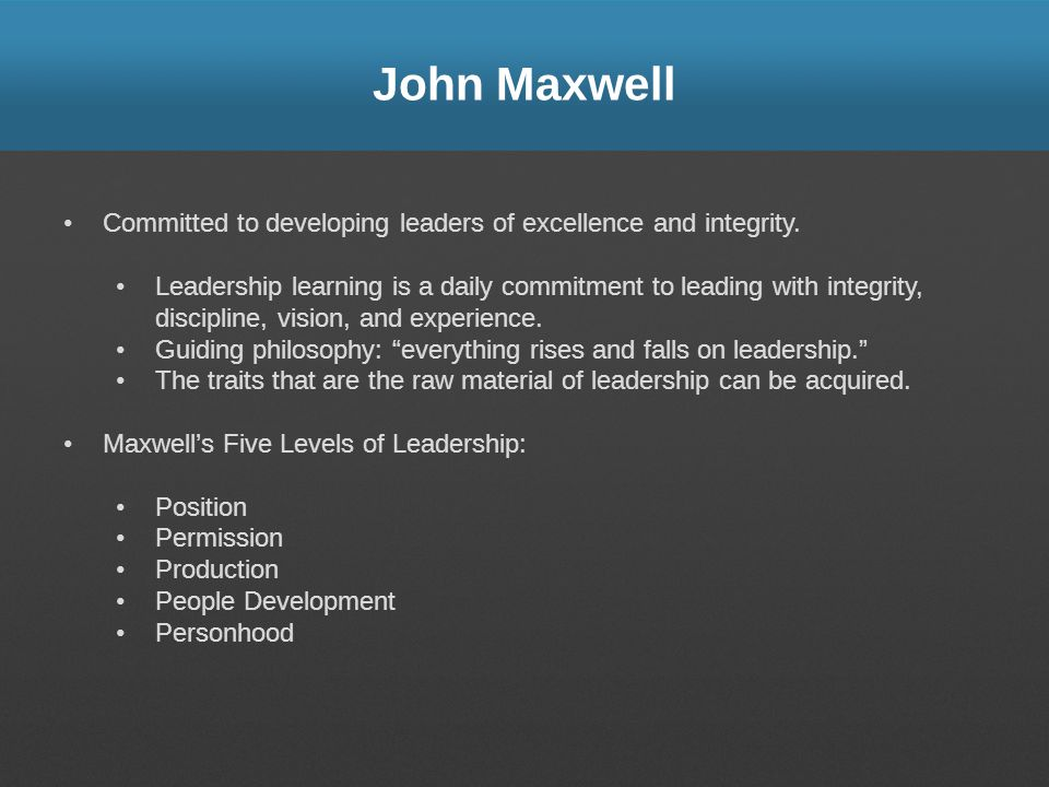John Maxwell Committed to developing leaders of excellence and integrity. Leadership learning is a daily commitment to leading with integrity, discipl