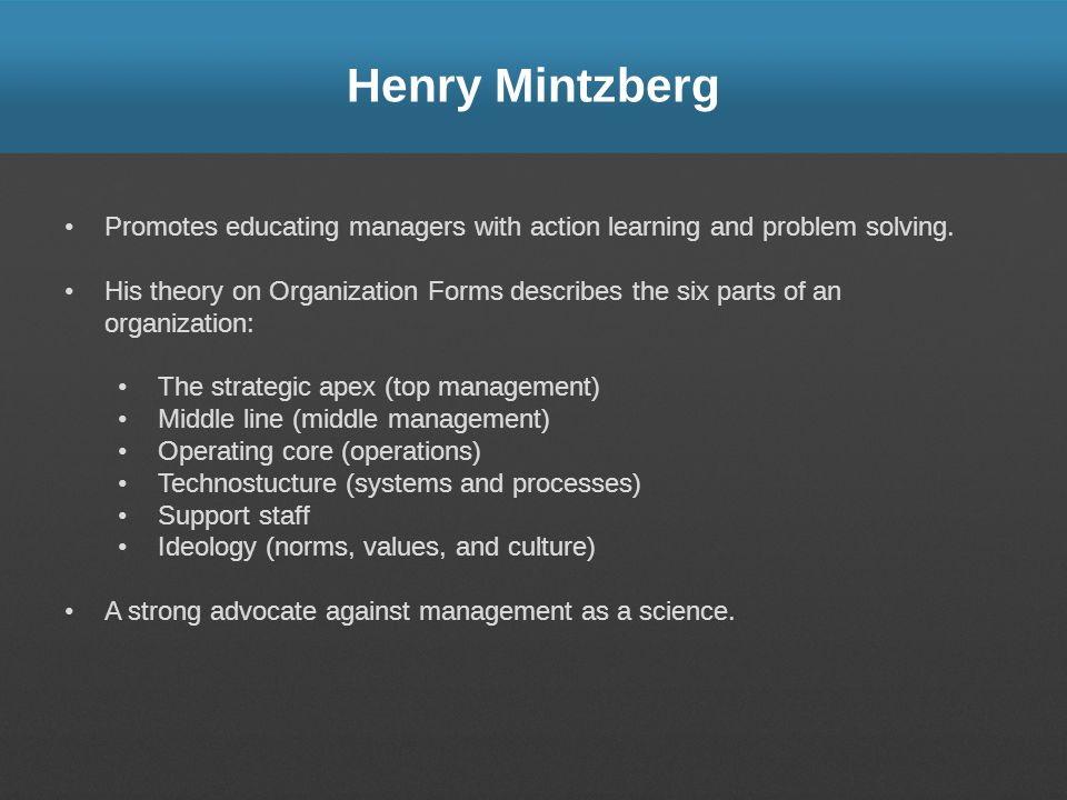 Henry Mintzberg Promotes educating managers with action learning and problem solving. His theory on Organization Forms describes the six parts of an o