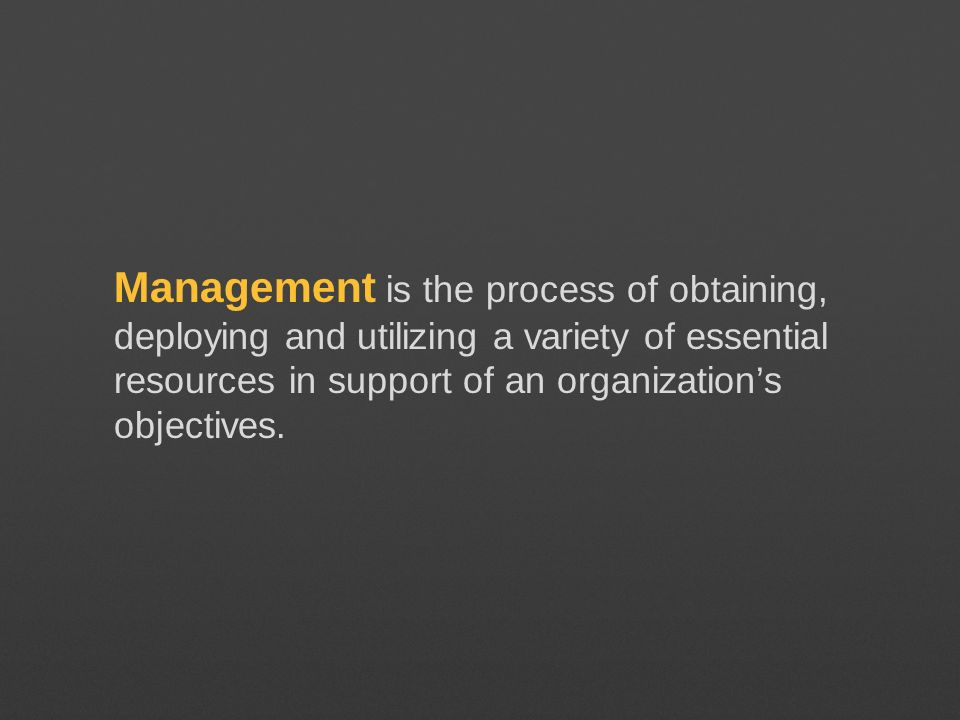 Management is the process of obtaining, deploying and utilizing a variety of essential resources in support of an organizations objectives.
