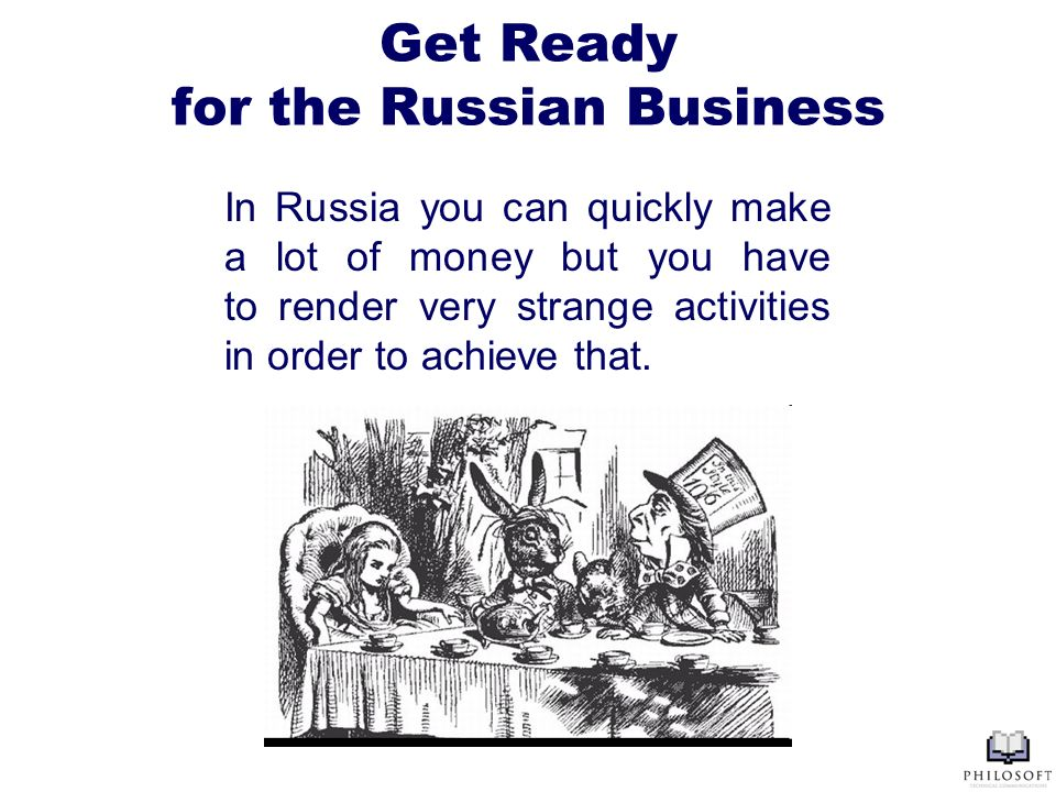 Get Ready for the Russian Business In Russia you can quickly make a lot of money but you have to render very strange activities in order to achieve that.
