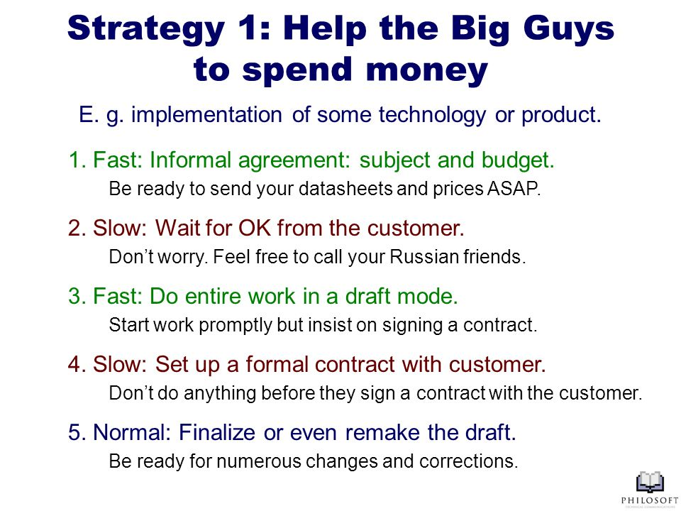 Strategy 1: Help the Big Guys to spend money 1. Fast: Informal agreement: subject and budget. Be ready to send your datasheets and prices ASAP. 2. Slo