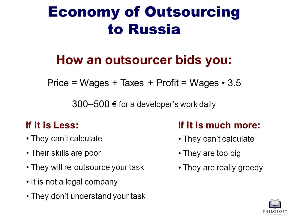 Economy of Outsourcing to Russia Price = Wages + Taxes + Profit = Wages 3.5 How an outsourcer bids you: 300–500 for a developers work daily If it is m