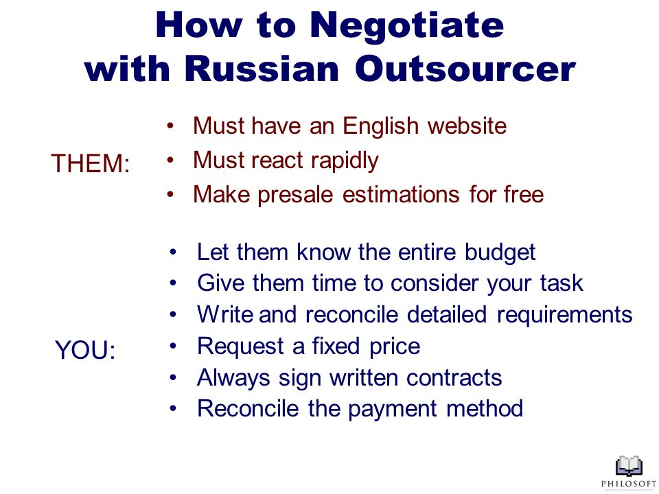 How to Negotiate with Russian Outsourcer Must have an English website Must react rapidly Make presale estimations for free Let them know the entire budget Give them time to consider your task Write and reconcile detailed requirements Request a fixed price Always sign written contracts Reconcile the payment method THEM: YOU: