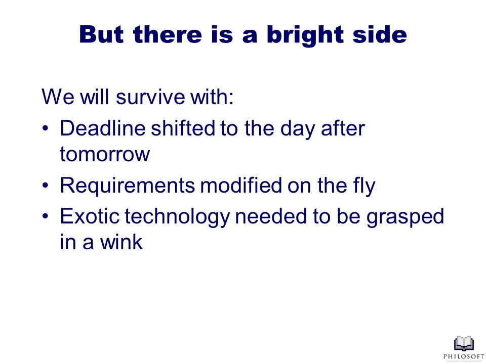 But there is a bright side We will survive with: Deadline shifted to the day after tomorrow Requirements modified on the fly Exotic technology needed to be grasped in a wink