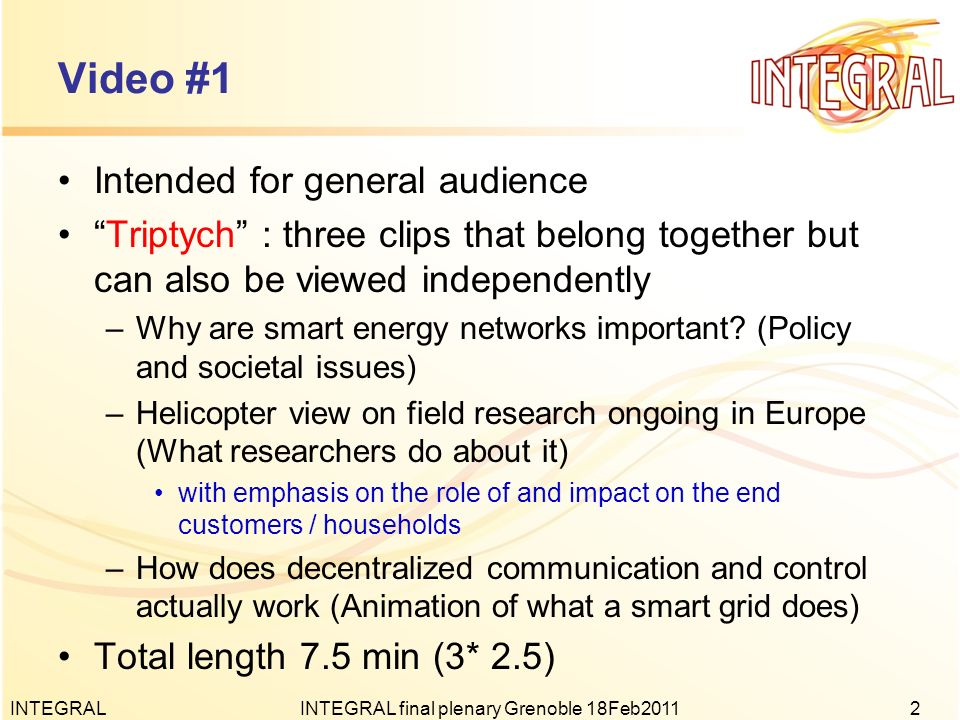 Video #2 Intended for R&D / more technical audience, smart grids community Focus on the three INTEGRAL field tests –Explained by researchers themselves Total length 7.5 min INTEGRALINTEGRAL final plenary Grenoble 18Feb20113