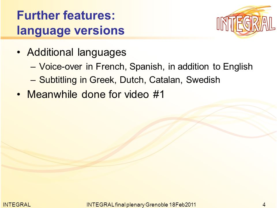 Finalization actions: videos Translations of video #2 to be made –Partners: get final spoken text in English emailed –Videomakers finalize 6 language versions (asap) Invoices will be sent to all partners Final details & refinements for both videos –Various small things, comments welcome Everything will be for download on a server and sent around on data-DVD to all partners –Both videos –In all languages –Various formats (wmv, mov, …) INTEGRALINTEGRAL final plenary Grenoble 18Feb20115