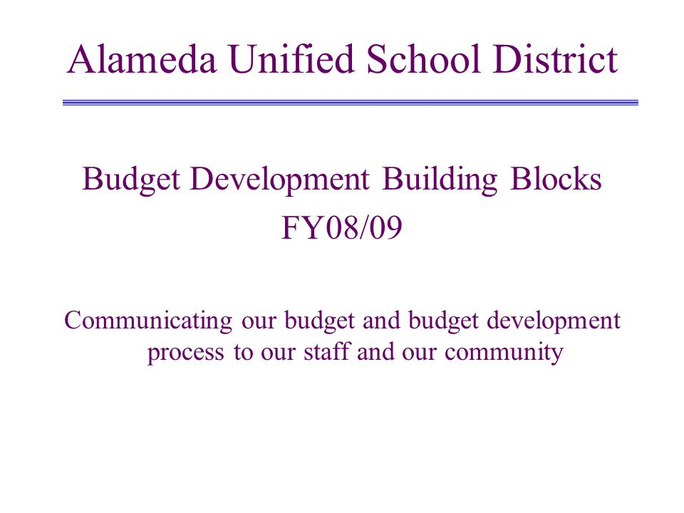 Budget Development Building Blocks FY08/09 Communicating our budget and budget development process to our staff and our community Alameda Unified Scho