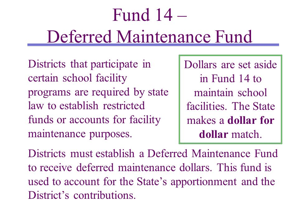 Fund 14 – Deferred Maintenance Fund Districts must establish a Deferred Maintenance Fund to receive deferred maintenance dollars. This fund is used to