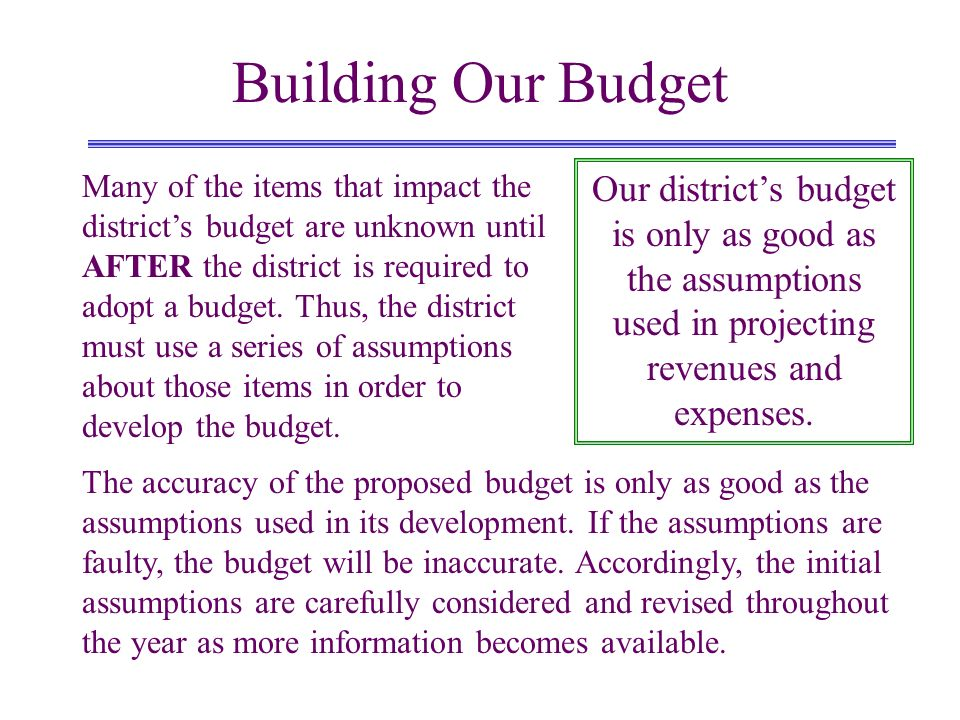 Building Our Budget Our districts budget is only as good as the assumptions used in projecting revenues and expenses. Many of the items that impact th