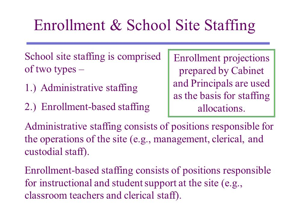 Enrollment & School Site Staffing Enrollment projections prepared by Cabinet and Principals are used as the basis for staffing allocations. School sit