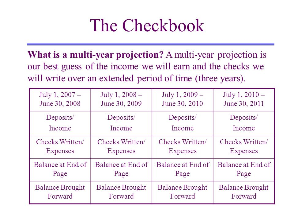 The Checkbook What is a multi-year projection? A multi-year projection is our best guess of the income we will earn and the checks we will write over